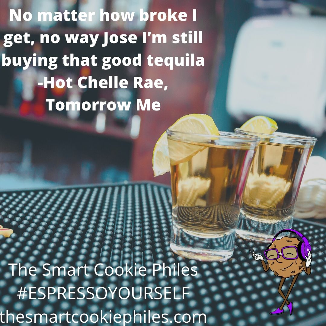No matter how broke I get, no way Jose I'm still buying that good tequila
