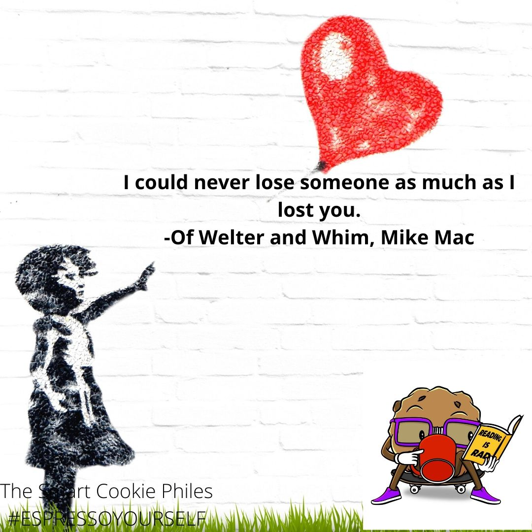 I could never lose someone as much as I lost you. -Of Welter and Whim, Mike Mac