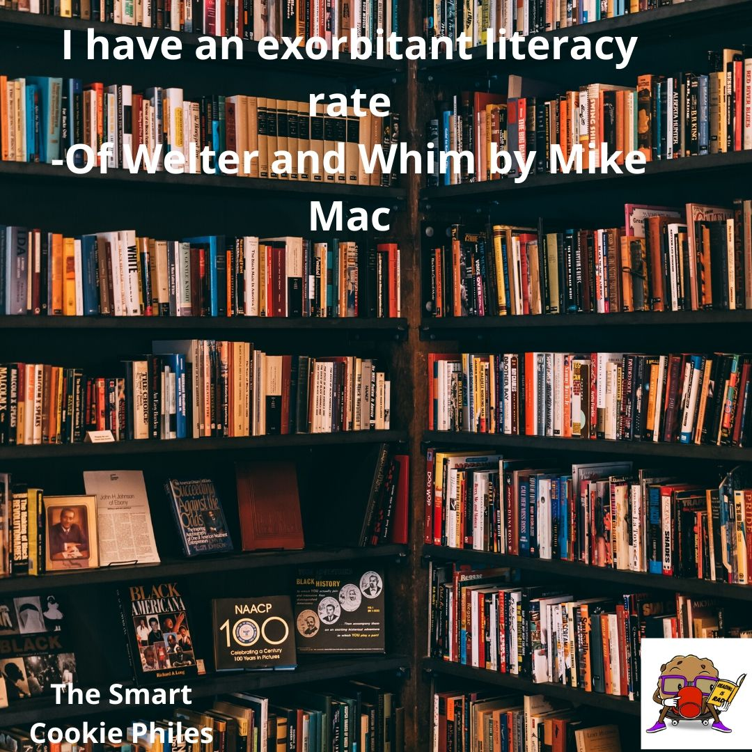 I have an exorbitant literacy rate -Of Welter and Whim by Mike Mac