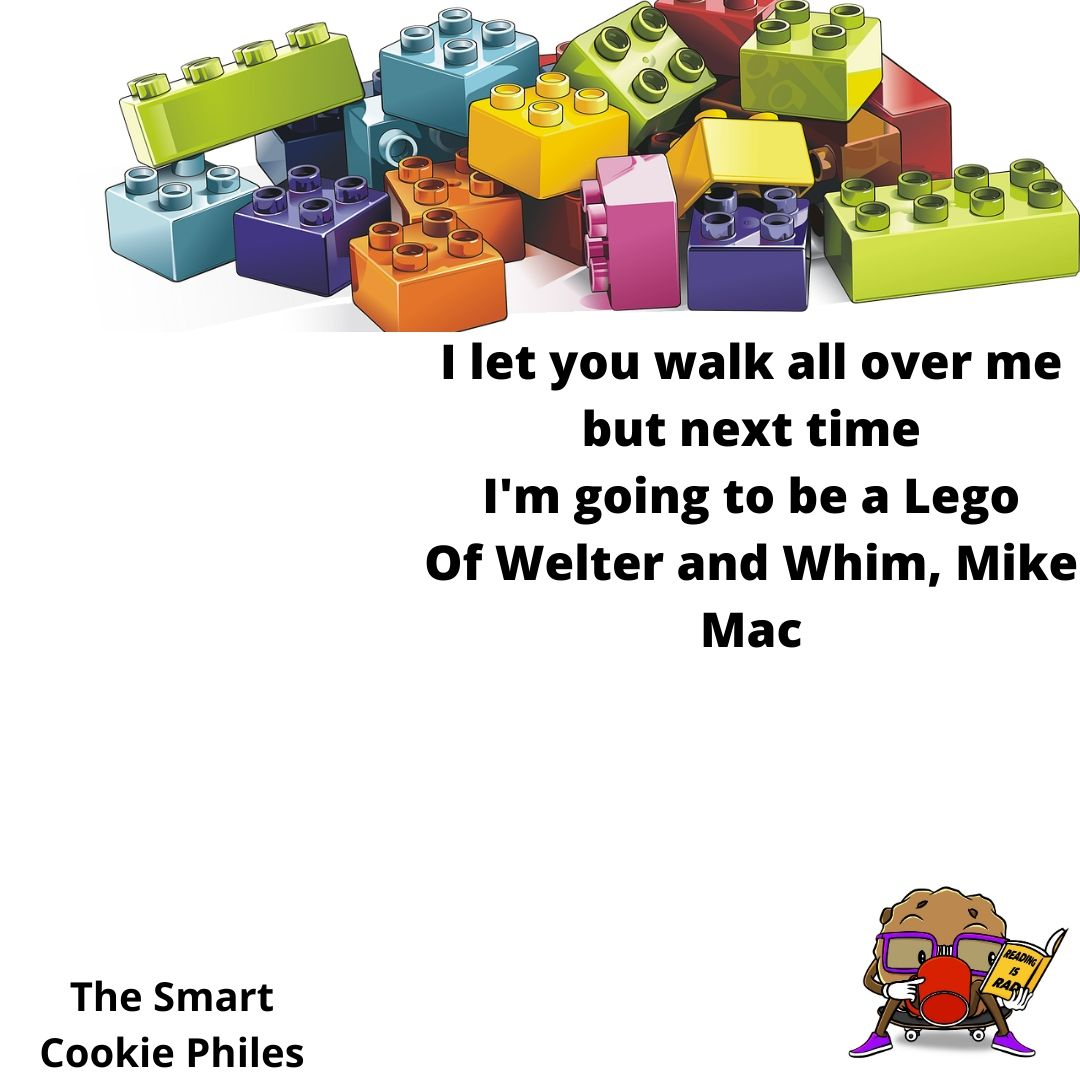 I let you walk all over me but next time I'm going to be a Lego Of Welter and whim, Mike Mac