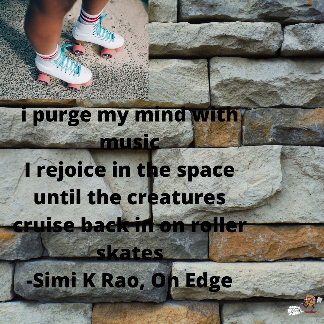i purge my mind with music I rejoice in the space until the creatures cruise back in on roller skates