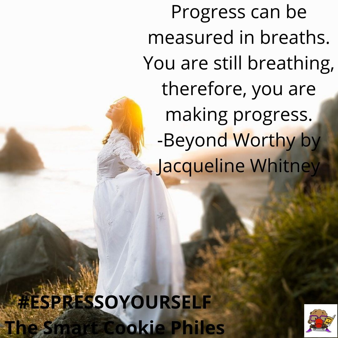 Progress can be measured in breaths. You are still breathing, therefore, you are making progress. -Beyond Worthy by Jacqueline Whitney