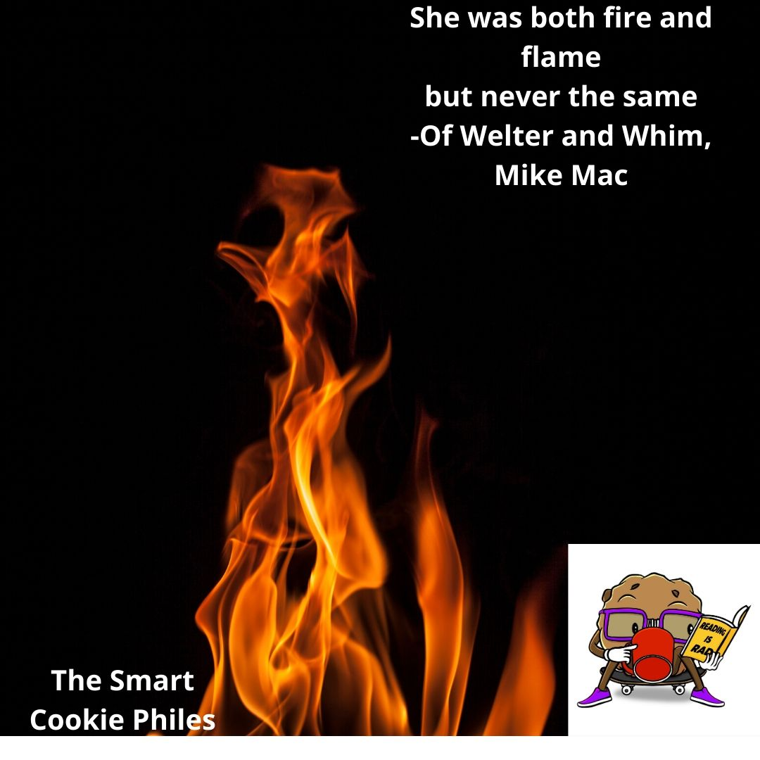 She was both fire and flame but never the same -Of Welter and Whim, Mike Mac